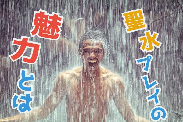 全身に聖水を浴びて歓喜する男 性
